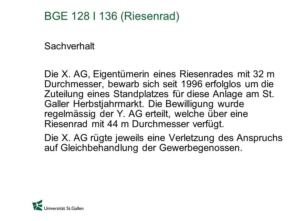BGE 128 I 136 (Riesenrad) Sachverhalt Die X. AG, Eigentümerin eines Riesenrades mit 32 m Durchmesser, bewarb sich seit 1996 erfolglos um die Zuteilung
