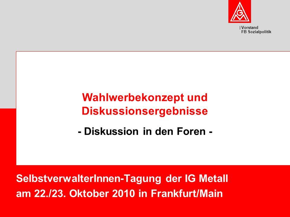 Vorstand FB Sozialpolitik SelbstverwalterInnen-Tagung der IG Metall am 22./23. Oktober 2010 in Frankfurt/Main Wahlwerbekonzept und Diskussionsergebnis