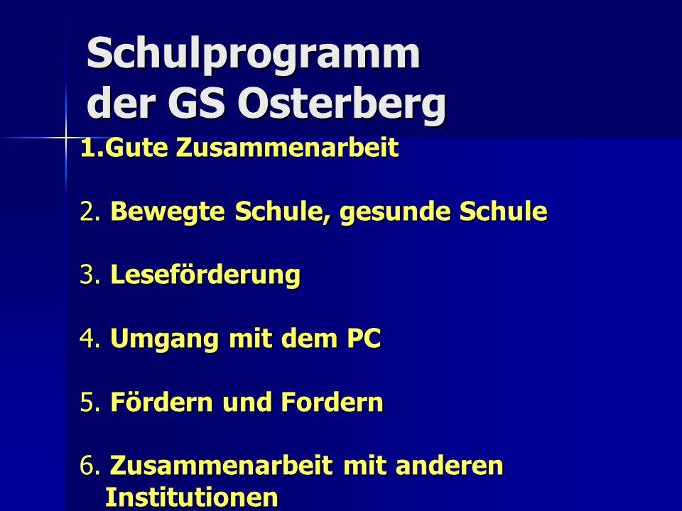 Schulprogramm der GS Osterberg 1.Gute Zusammenarbeit 2. Bewegte Schule, gesunde Schule 3. Leseförderung 4. Umgang mit dem PC 5. Fördern und Fordern 6.