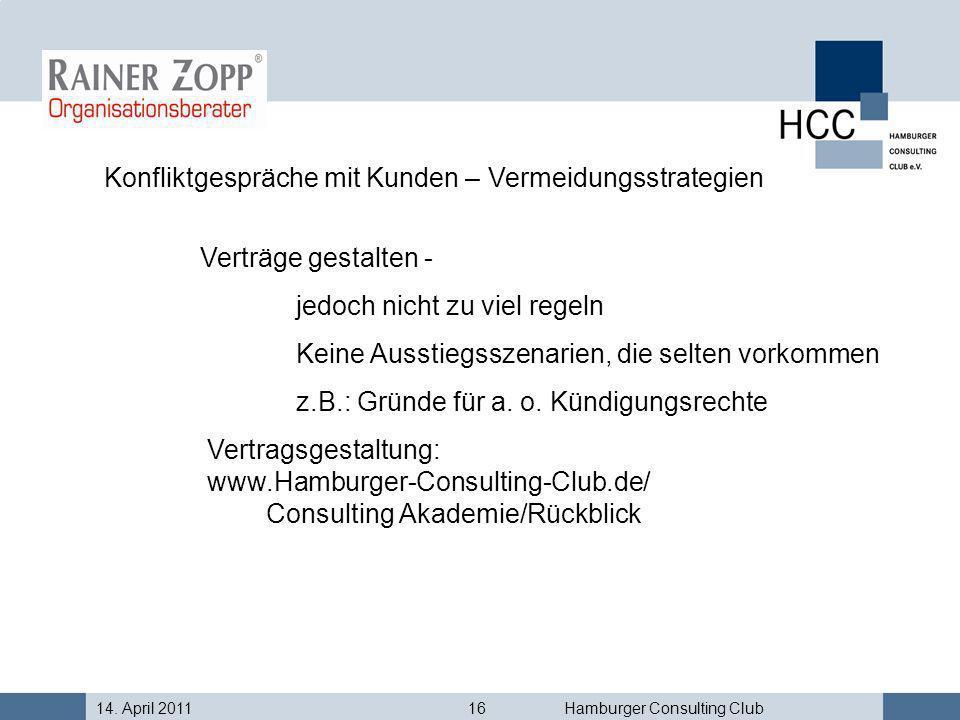 14. April 201116Hamburger Consulting Club Konfliktgespräche mit Kunden – Vermeidungsstrategien Verträge gestalten - jedoch nicht zu viel regeln Keine