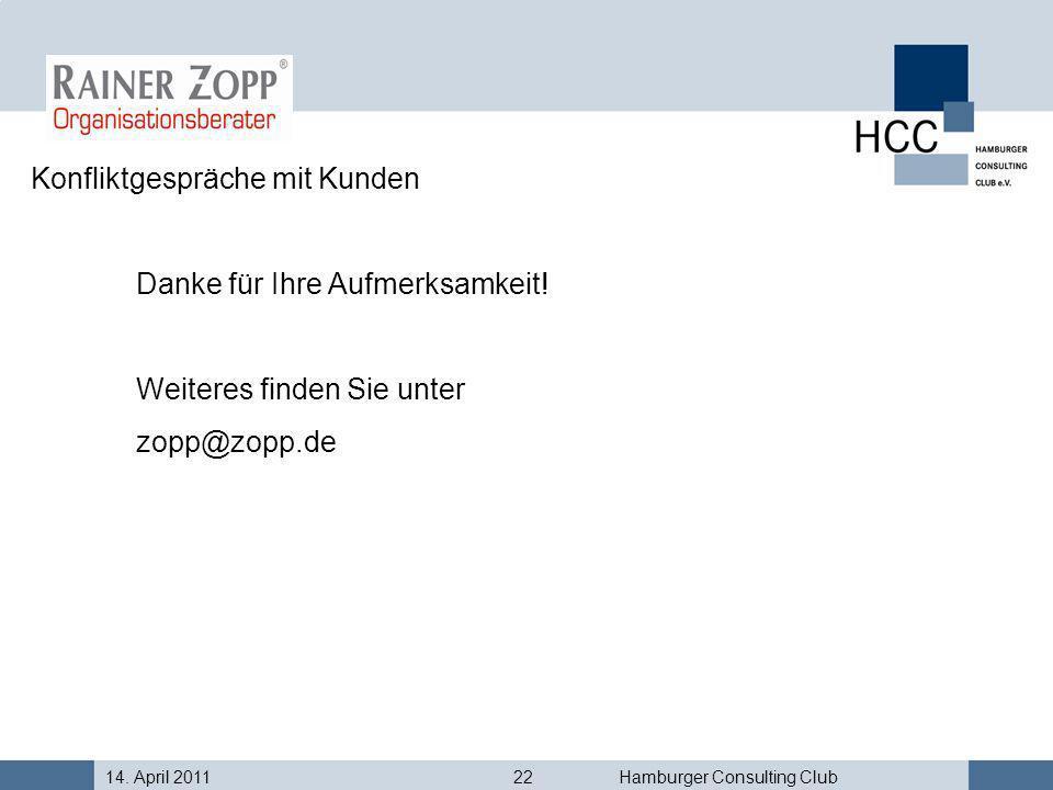 14. April 201122Hamburger Consulting Club Konfliktgespräche mit Kunden Danke für Ihre Aufmerksamkeit! Weiteres finden Sie unter zopp@zopp.de