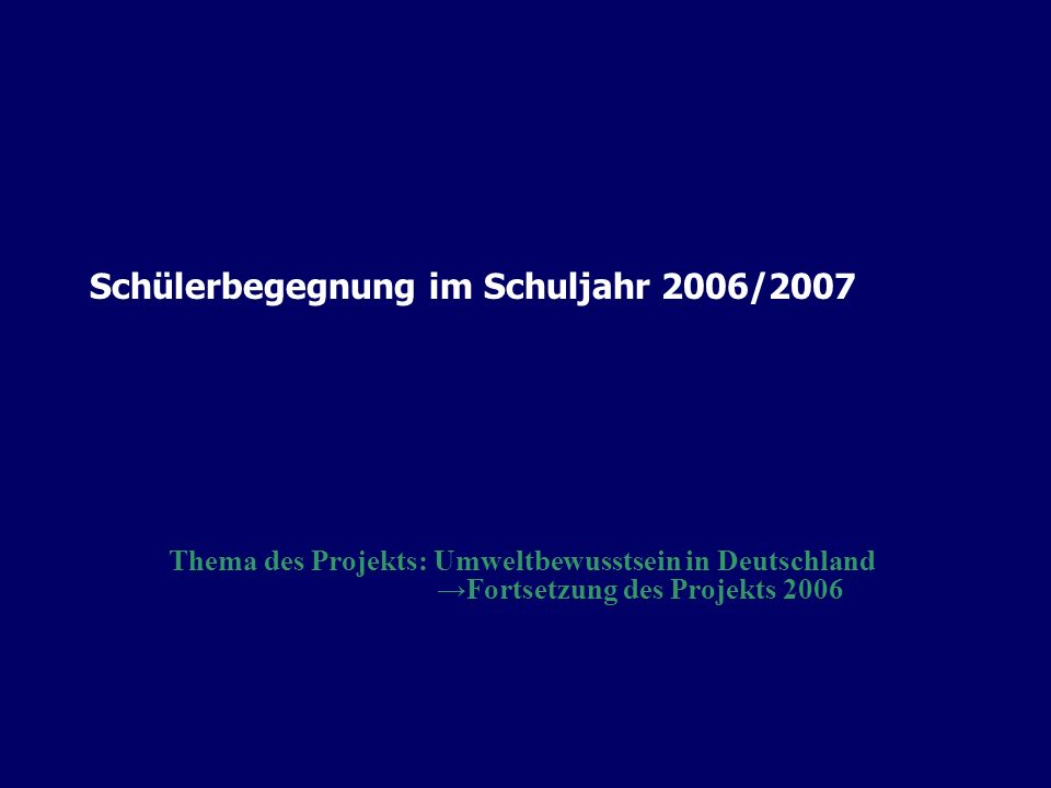 Schülerbegegnung im Schuljahr 2006/2007 Thema des Projekts: Umweltbewusstsein in Deutschland Fortsetzung des Projekts 2006