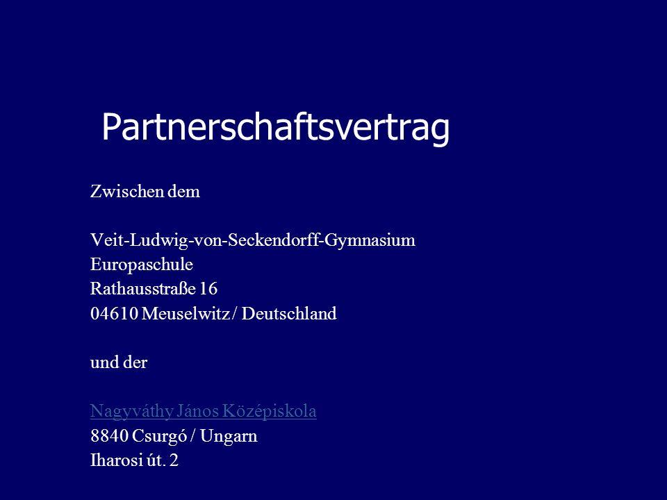 Partnerschaftsvertrag Zwischen dem Veit-Ludwig-von-Seckendorff-Gymnasium Europaschule Rathausstraße 16 04610 Meuselwitz / Deutschland und der Nagyváthy János Középiskola 8840 Csurgó / Ungarn Iharosi út.