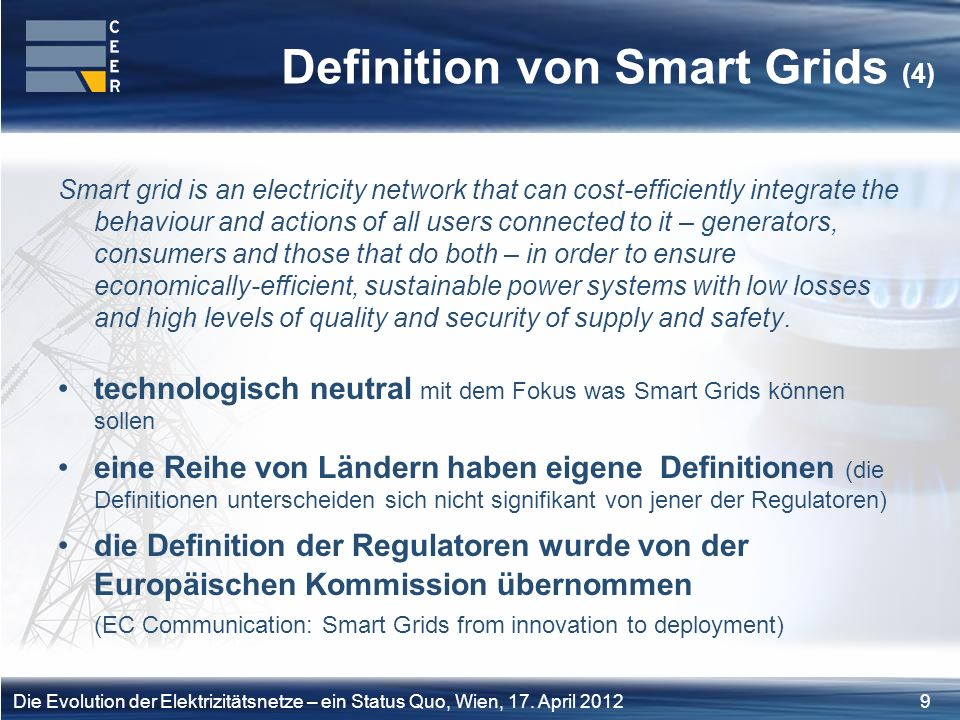 9Die Evolution der Elektrizitätsnetze – ein Status Quo, Wien, 17. April 2012 Definition von Smart Grids (4) Smart grid is an electricity network that
