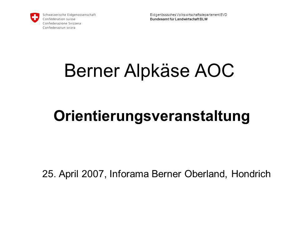 Eidgenössisches Volkswirtschaftsdepartement EVD Bundesamt für Landwirtschaft BLW Berner Alpkäse AOC Orientierungsveranstaltung 25.