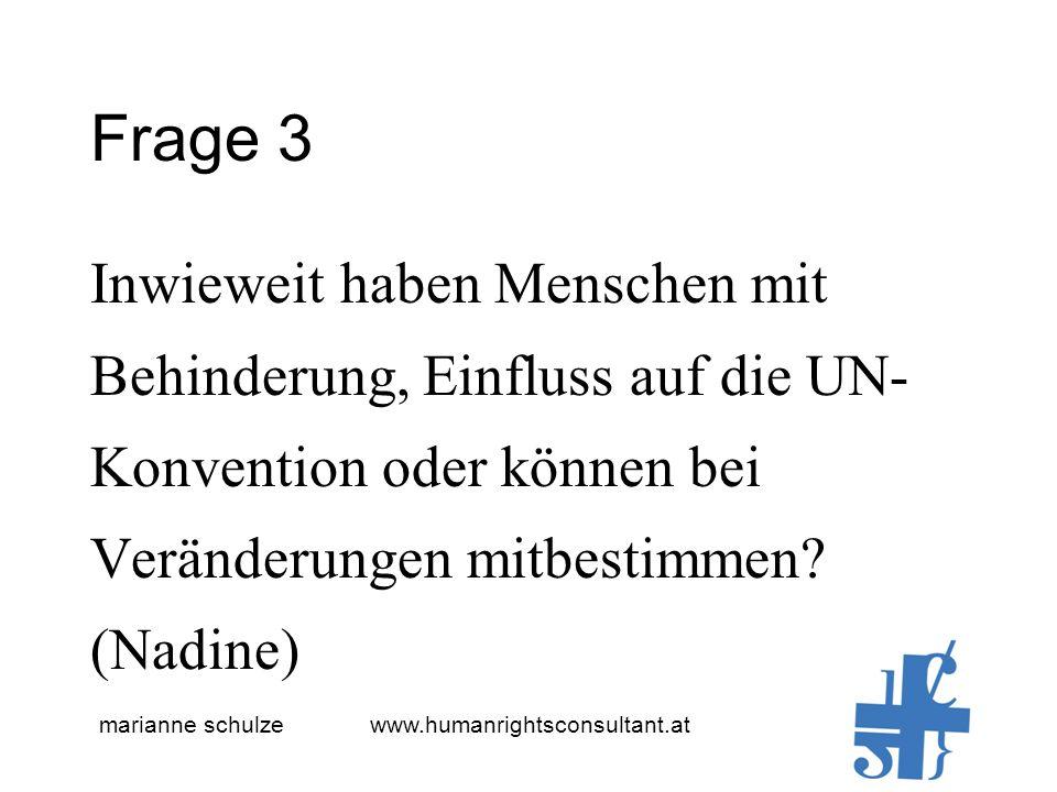 marianne schulze www.humanrightsconsultant.at Frage 3 Inwieweit haben Menschen mit Behinderung, Einfluss auf die UN- Konvention oder können bei Veränderungen mitbestimmen.