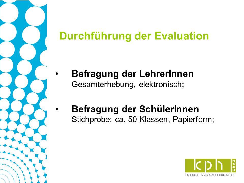 Durchführung der Evaluation Befragung der LehrerInnen Gesamterhebung, elektronisch; Befragung der SchülerInnen Stichprobe: ca. 50 Klassen, Papierform;
