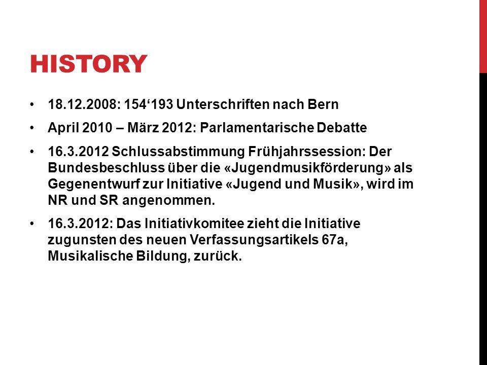 HISTORY 18.12.2008: 154193 Unterschriften nach Bern April 2010 – März 2012: Parlamentarische Debatte 16.3.2012 Schlussabstimmung Frühjahrssession: Der Bundesbeschluss über die «Jugendmusikförderung» als Gegenentwurf zur Initiative «Jugend und Musik», wird im NR und SR angenommen.