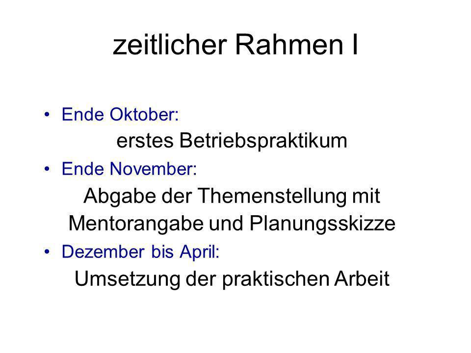 zeitlicher Rahmen I Ende Oktober: erstes Betriebspraktikum Ende November: Abgabe der Themenstellung mit Mentorangabe und Planungsskizze Dezember bis A