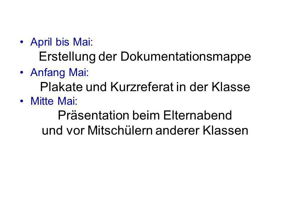 April bis Mai: Erstellung der Dokumentationsmappe Anfang Mai: Plakate und Kurzreferat in der Klasse Mitte Mai: Präsentation beim Elternabend und vor M