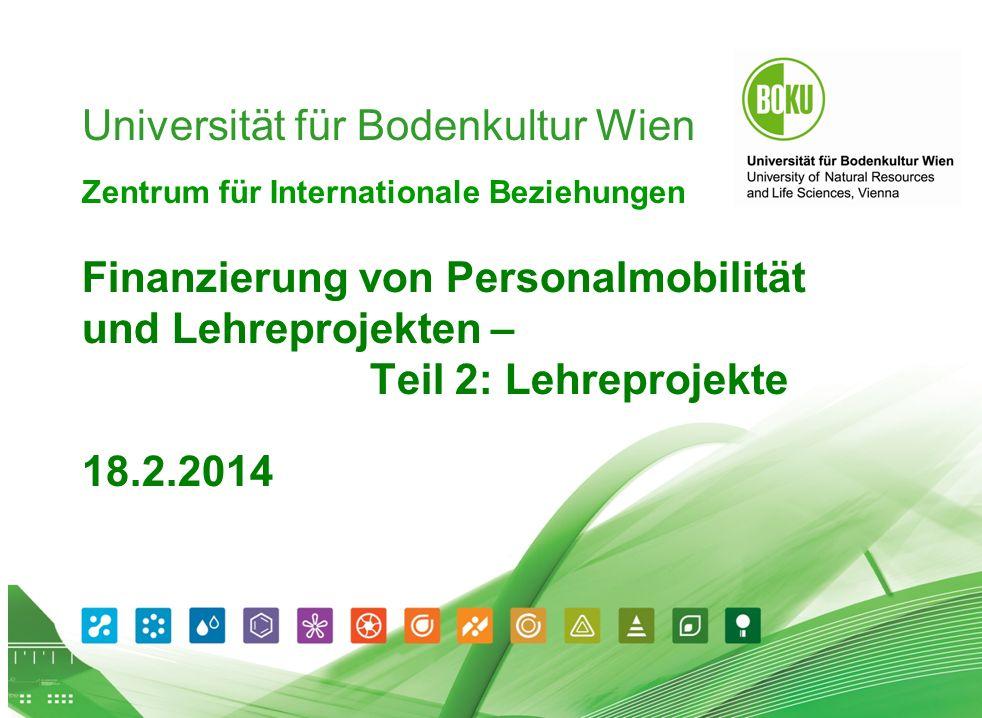 Workshop Finanzierung von Lehreprojekten 17.05.2014 1 Universität für Bodenkultur Wien Zentrum für Internationale Beziehungen Finanzierung von Personalmobilität und Lehreprojekten – Teil 2: Lehreprojekte 18.2.2014