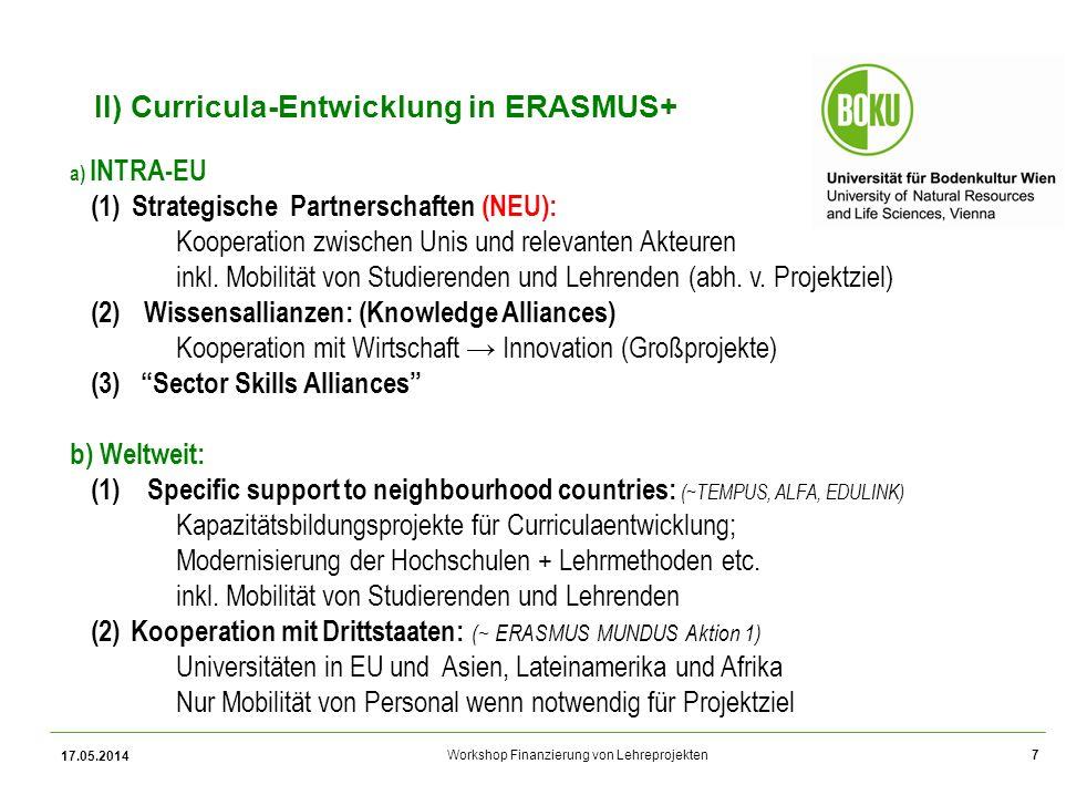 Workshop Finanzierung von Lehreprojekten 17.05.2014 7 II) Curricula-Entwicklung in ERASMUS+ a) INTRA-EU (1)Strategische Partnerschaften (NEU): Kooperation zwischen Unis und relevanten Akteuren inkl.