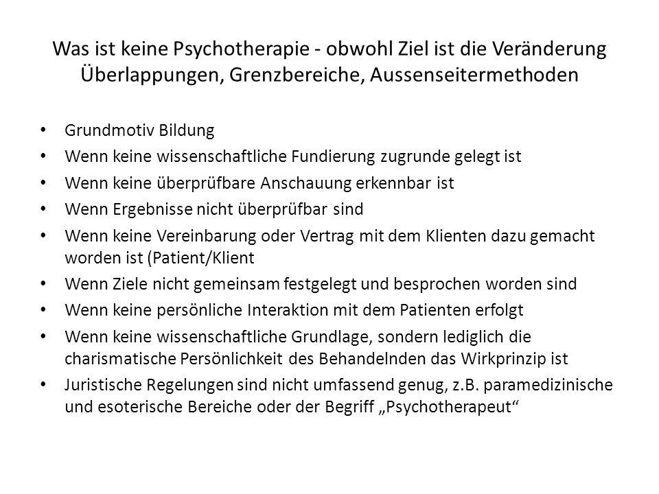 Was ist keine Psychotherapie - obwohl Ziel ist die Veränderung Überlappungen, Grenzbereiche, Aussenseitermethoden Grundmotiv Bildung Wenn keine wissen