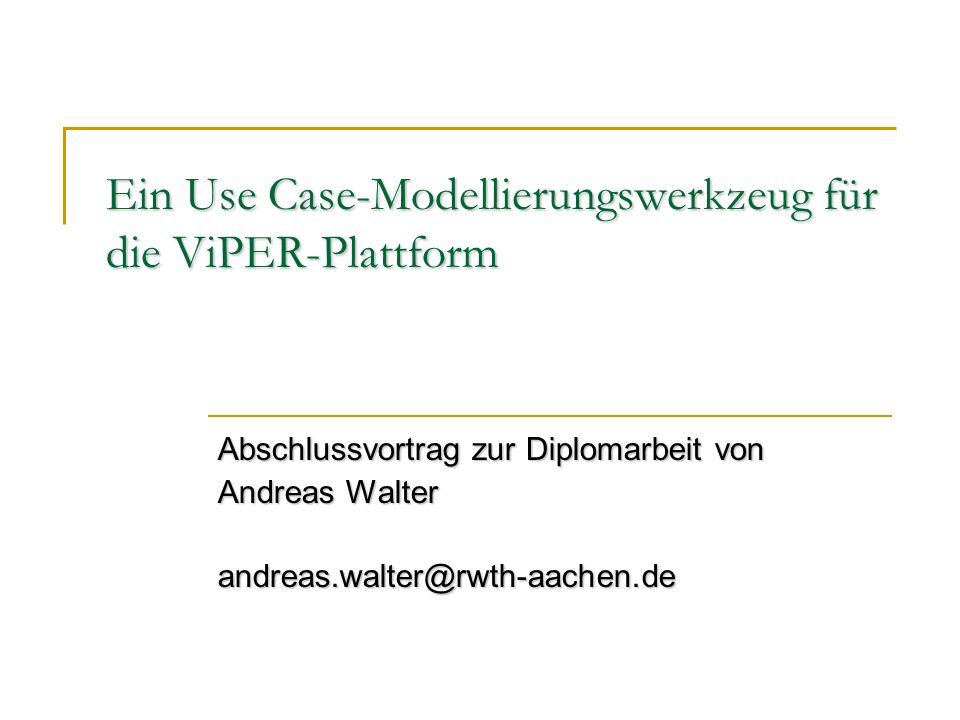 Ein Use Case-Modellierungswerkzeug für die ViPER-Plattform Abschlussvortrag zur Diplomarbeit von Andreas Walter andreas.walter@rwth-aachen.de