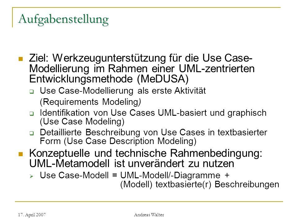 17. April 2007 Andreas Walter Aufgabenstellung Ziel: Werkzeugunterstützung für die Use Case- Modellierung im Rahmen einer UML-zentrierten Entwicklungs