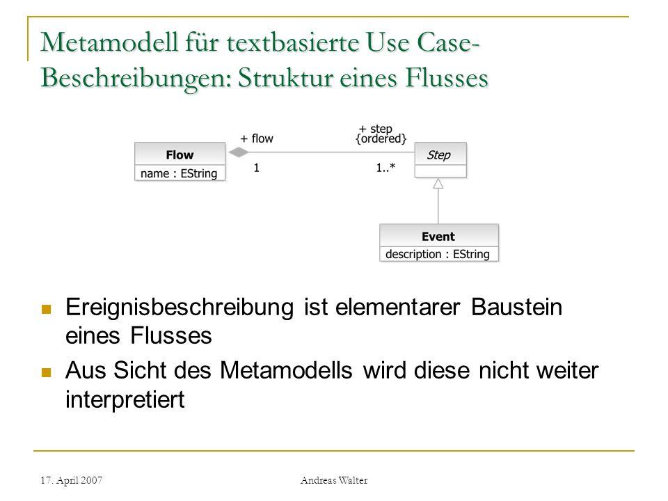 17. April 2007 Andreas Walter Metamodell für textbasierte Use Case- Beschreibungen: Struktur eines Flusses Ereignisbeschreibung ist elementarer Bauste