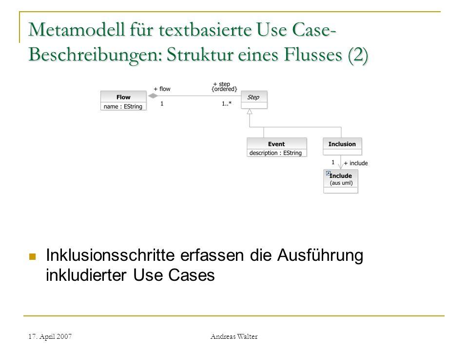 17. April 2007 Andreas Walter Metamodell für textbasierte Use Case- Beschreibungen: Struktur eines Flusses (2) Inklusionsschritte erfassen die Ausführ