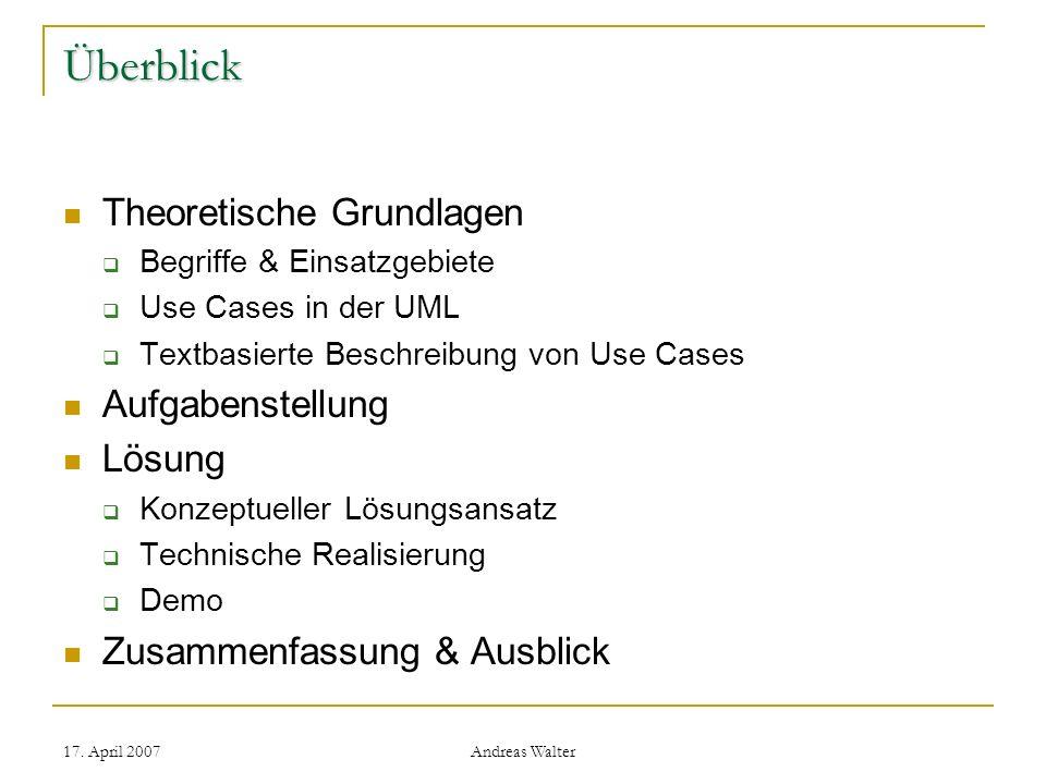 17. April 2007 Andreas Walter Überblick Theoretische Grundlagen Begriffe & Einsatzgebiete Use Cases in der UML Textbasierte Beschreibung von Use Cases