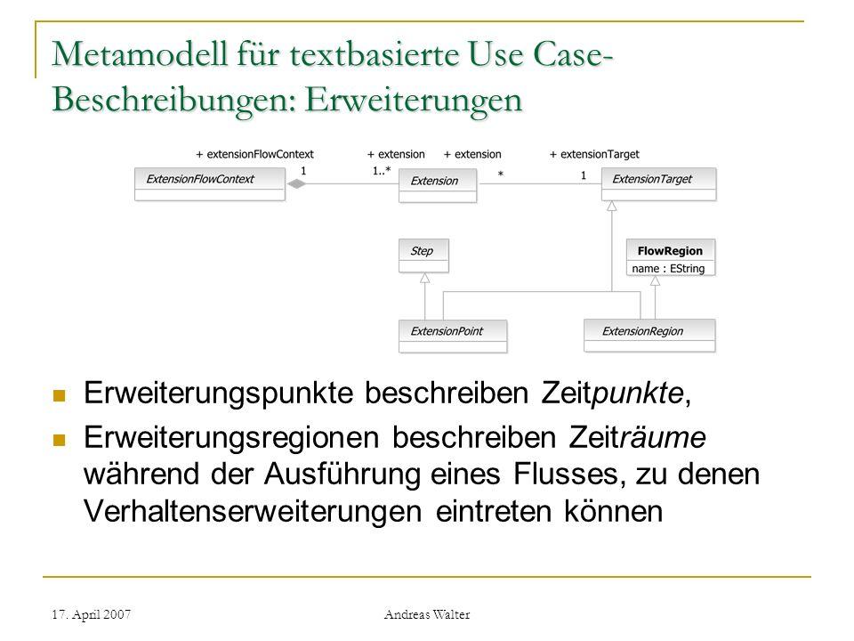 17. April 2007 Andreas Walter Metamodell für textbasierte Use Case- Beschreibungen: Erweiterungen Erweiterungspunkte beschreiben Zeitpunkte, Erweiteru