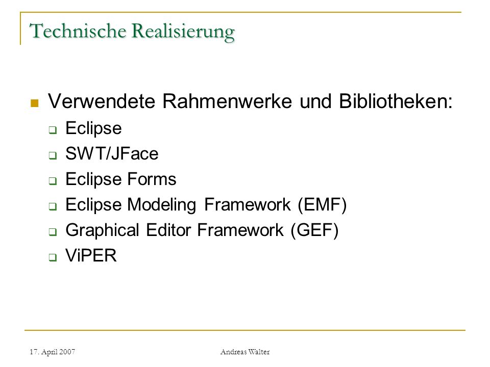 17. April 2007 Andreas Walter Technische Realisierung Verwendete Rahmenwerke und Bibliotheken: Eclipse SWT/JFace Eclipse Forms Eclipse Modeling Framew