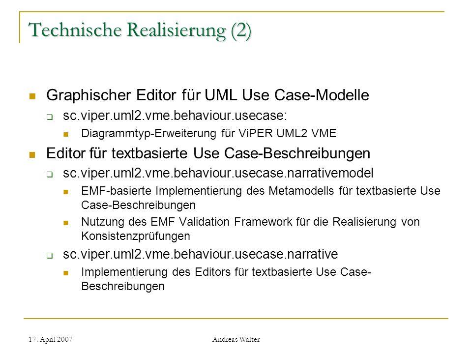 17. April 2007 Andreas Walter Technische Realisierung (2) Graphischer Editor für UML Use Case-Modelle sc.viper.uml2.vme.behaviour.usecase: Diagrammtyp