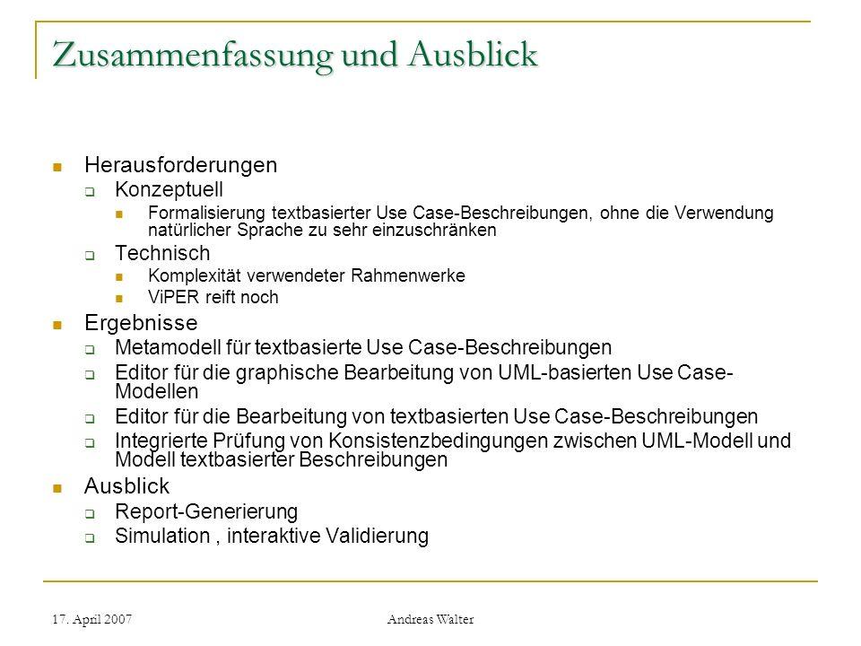 17. April 2007 Andreas Walter Zusammenfassung und Ausblick Herausforderungen Konzeptuell Formalisierung textbasierter Use Case-Beschreibungen, ohne di
