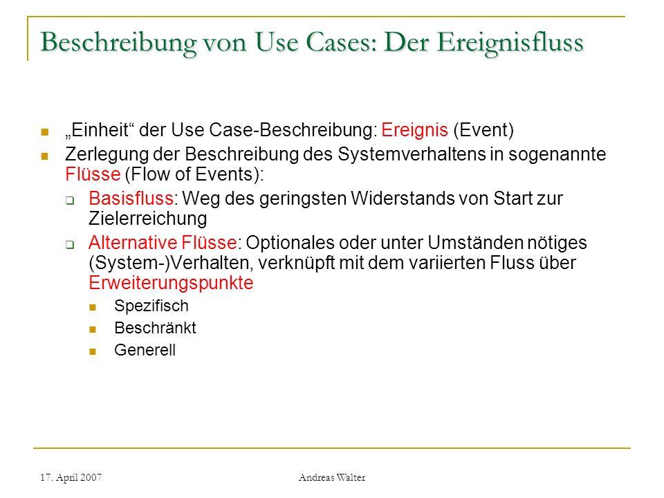 17. April 2007 Andreas Walter Beschreibung von Use Cases: Der Ereignisfluss Einheit der Use Case-Beschreibung: Ereignis (Event) Zerlegung der Beschrei