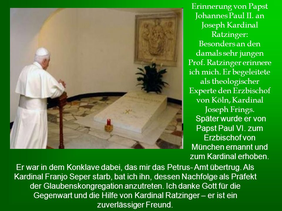Erinnerung von Papst Johannes Paul II. an Joseph Kardinal Ratzinger: Besonders an den damals sehr jungen Prof. Ratzinger erinnere ich mich. Er begelei