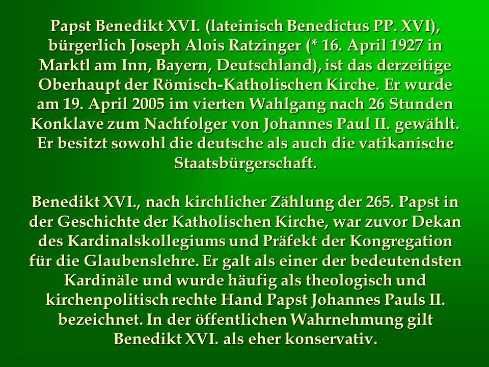 Papst Benedikt XVI. (lateinisch Benedictus PP. XVI), bürgerlich Joseph Alois Ratzinger (* 16. April 1927 in Marktl am Inn, Bayern, Deutschland), ist d