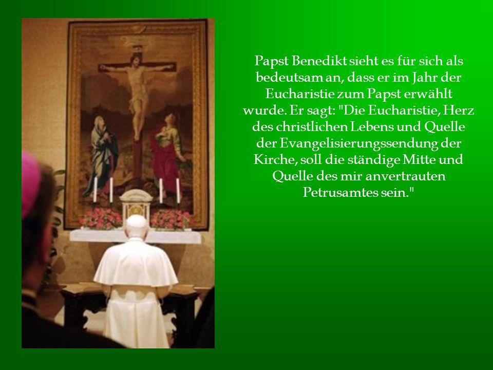 Papst Benedikt sieht es für sich als bedeutsam an, dass er im Jahr der Eucharistie zum Papst erwählt wurde. Er sagt: