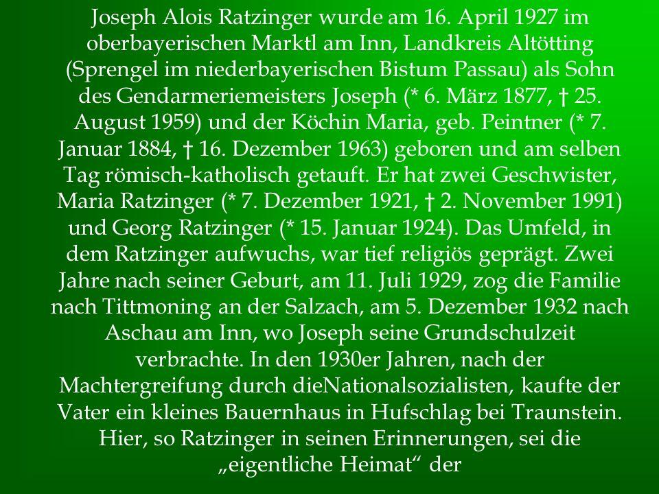 Joseph Alois Ratzinger wurde am 16. April 1927 im oberbayerischen Marktl am Inn, Landkreis Altötting (Sprengel im niederbayerischen Bistum Passau) als