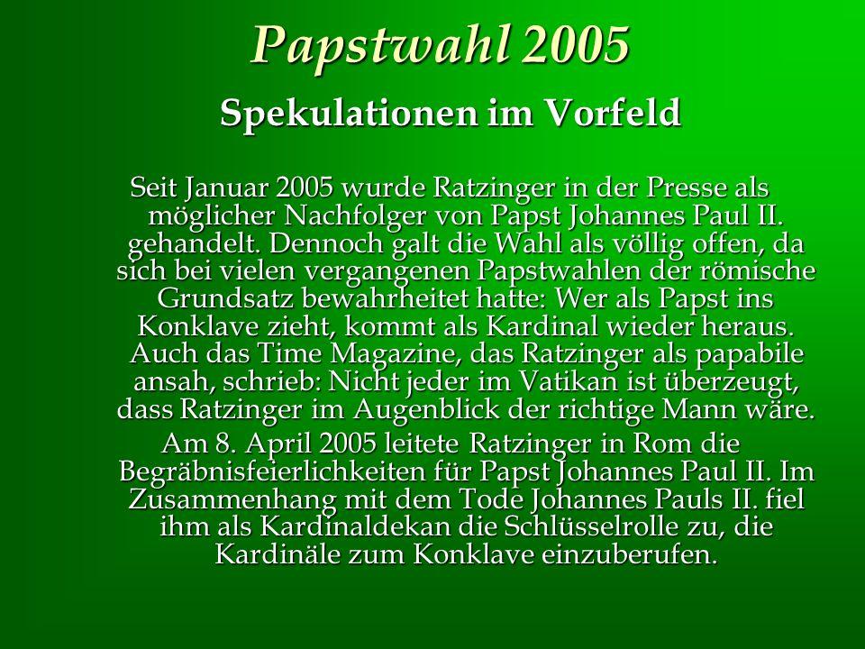 Papstwahl 2005 Spekulationen im Vorfeld Seit Januar 2005 wurde Ratzinger in der Presse als möglicher Nachfolger von Papst Johannes Paul II. gehandelt.
