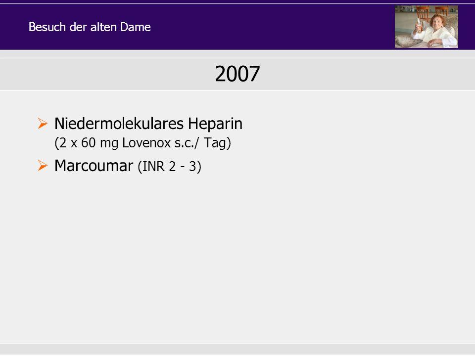 2007 Niedermolekulares Heparin (2 x 60 mg Lovenox s.c./ Tag) Marcoumar (INR 2 - 3) Besuch der alten Dame