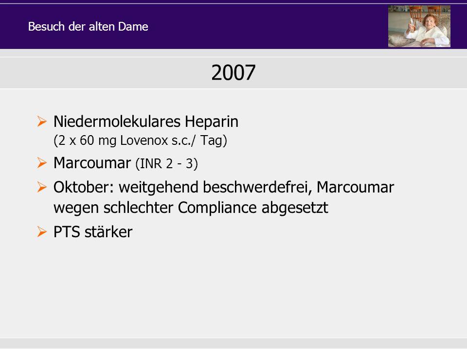2007 Niedermolekulares Heparin (2 x 60 mg Lovenox s.c./ Tag) Marcoumar (INR 2 - 3) Oktober: weitgehend beschwerdefrei, Marcoumar wegen schlechter Comp