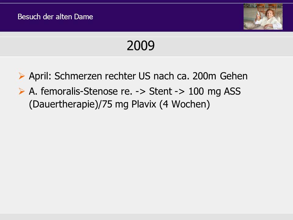 April: Schmerzen rechter US nach ca. 200m Gehen A. femoralis-Stenose re. -> Stent -> 100 mg ASS (Dauertherapie)/75 mg Plavix (4 Wochen) 2009 Besuch de