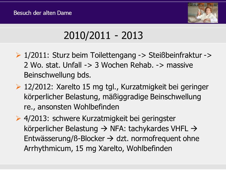 1/2011: Sturz beim Toilettengang -> Steißbeinfraktur -> 2 Wo. stat. Unfall -> 3 Wochen Rehab. -> massive Beinschwellung bds. 12/2012: Xarelto 15 mg tg