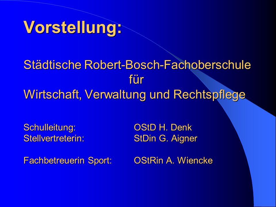 Vorstellung: Städtische Robert-Bosch-Fachoberschule für Wirtschaft, Verwaltung und Rechtspflege Schulleitung: OStD H. Denk Stellvertreterin:StDin G. A