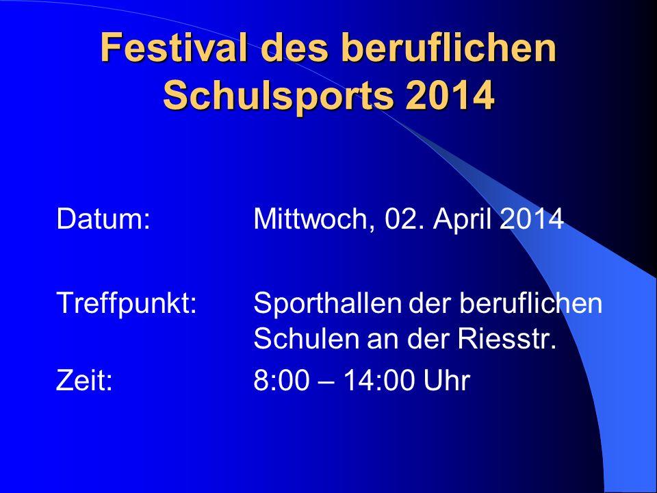 Festival des beruflichen Schulsports 2014 Datum: Mittwoch, 02. April 2014 Treffpunkt: Sporthallen der beruflichen Schulen an der Riesstr. Zeit:8:00 –
