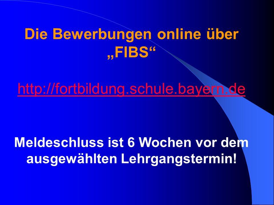 Die Bewerbungen online über FIBS http://fortbildung.schule.bayern.de Meldeschluss ist 6 Wochen vor dem ausgewählten Lehrgangstermin!