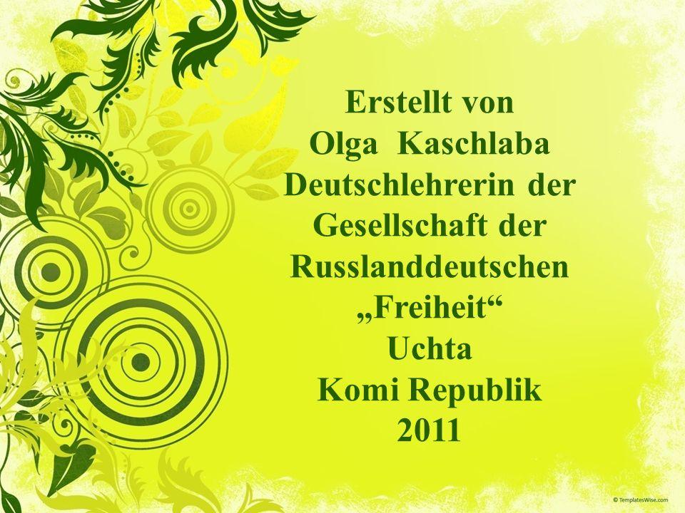 Erstellt von Olga Kaschlaba Deutschlehrerin der Gesellschaft der Russlanddeutschen Freiheit Uchta Komi Republik 2011