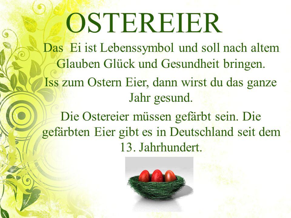 OSTEREIER Das Ei ist Lebenssymbol und soll nach altem Glauben Glück und Gesundheit bringen. Iss zum Ostern Eier, dann wirst du das ganze Jahr gesund.