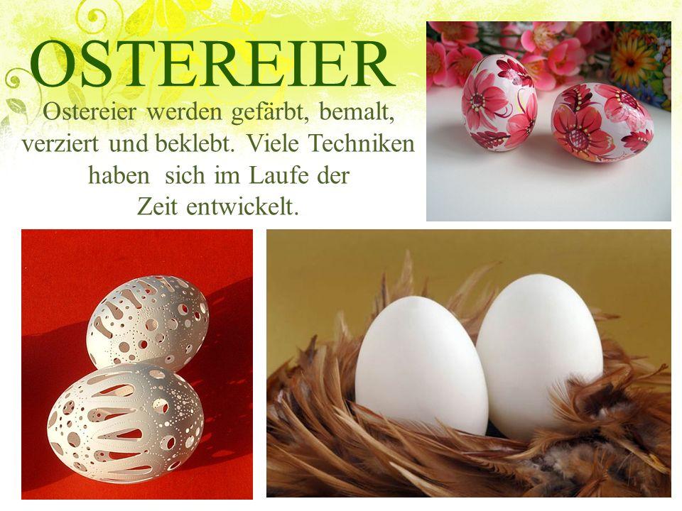 OSTEREIER Ostereier werden gefärbt, bemalt, verziert und beklebt. Viele Techniken haben sich im Laufe der Zeit entwickelt.