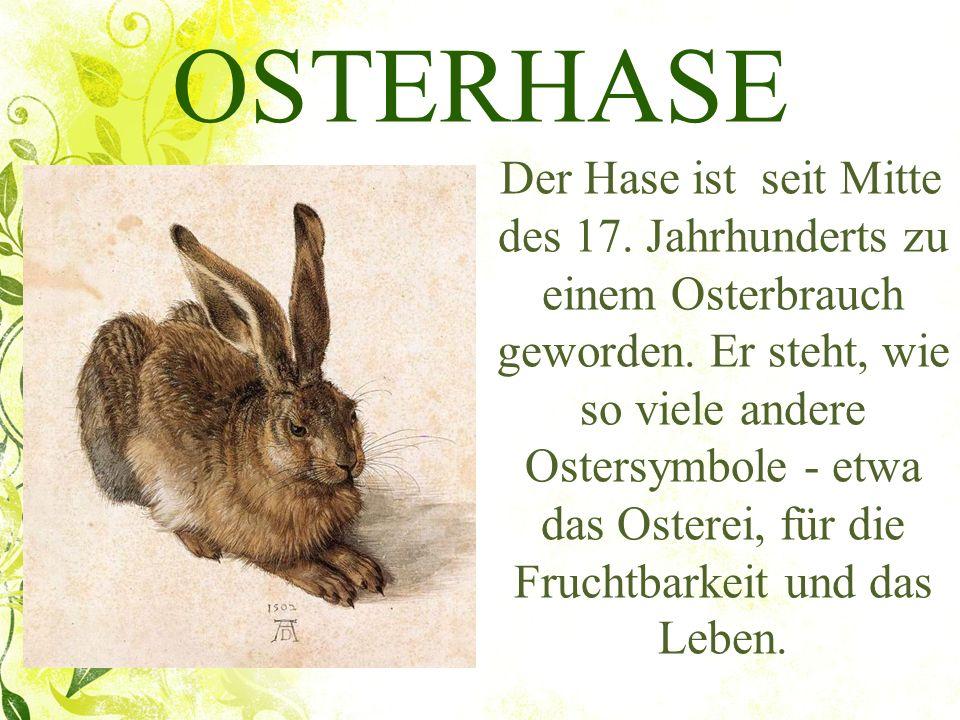 OSTERHASE Der Hase ist seit Mitte des 17. Jahrhunderts zu einem Osterbrauch geworden. Er steht, wie so viele andere Ostersymbole - etwa das Osterei, f