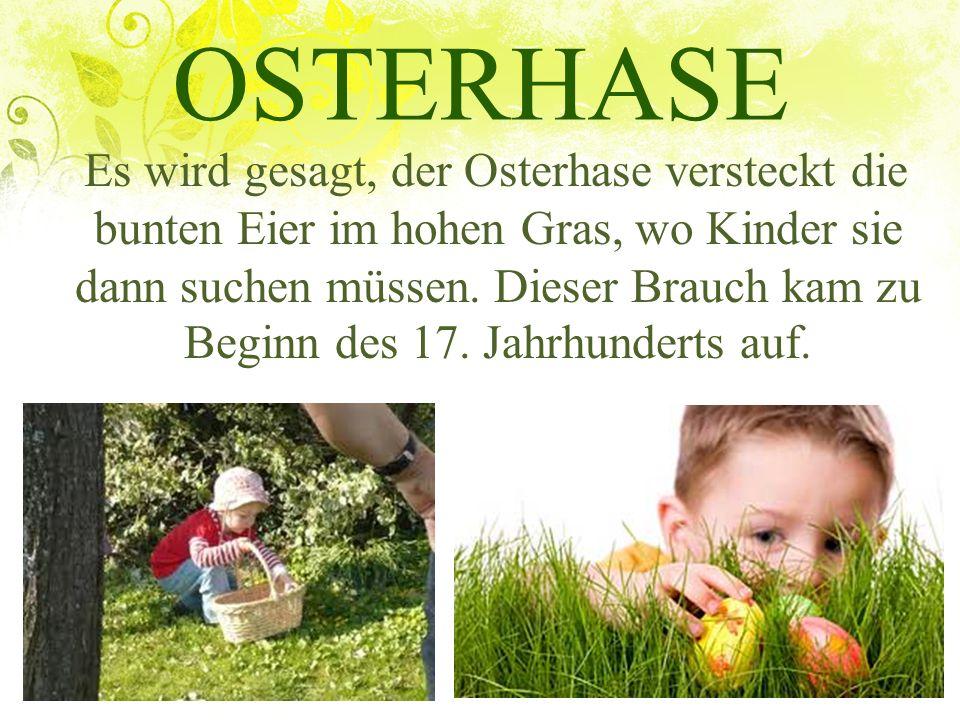 OSTERHASE Es wird gesagt, der Osterhase versteckt die bunten Eier im hohen Gras, wo Kinder sie dann suchen müssen. Dieser Brauch kam zu Beginn des 17.