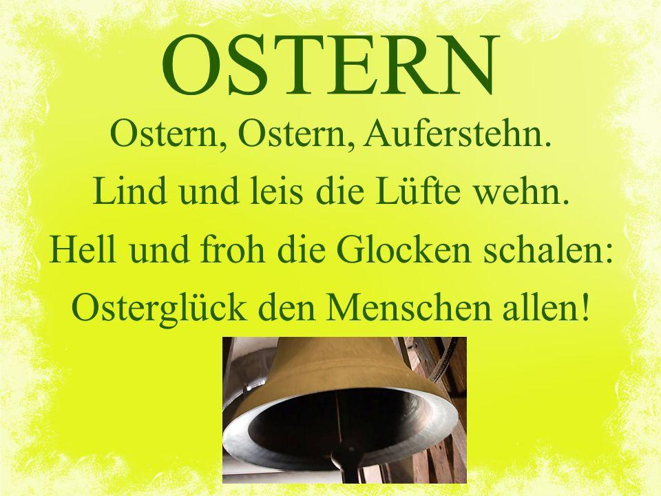 OSTERN Ostern, Ostern, Auferstehn. Lind und leis die Lüfte wehn. Hell und froh die Glocken schalen: Osterglück den Menschen allen!