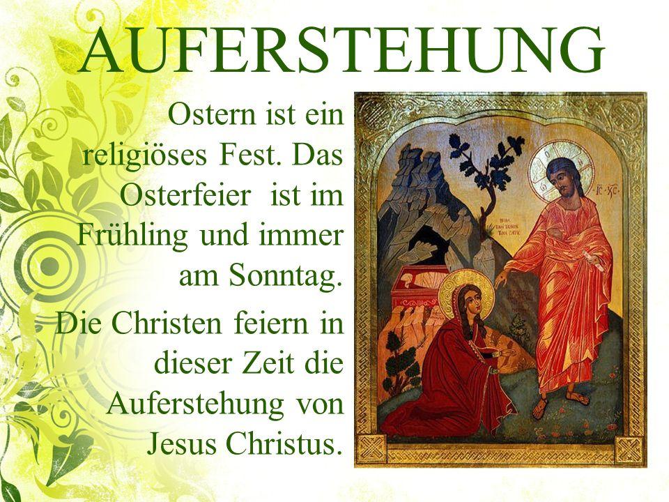 AUFERSTEHUNG Ostern ist ein religiöses Fest. Das Osterfeier ist im Frühling und immer am Sonntag. Die Christen feiern in dieser Zeit die Auferstehung