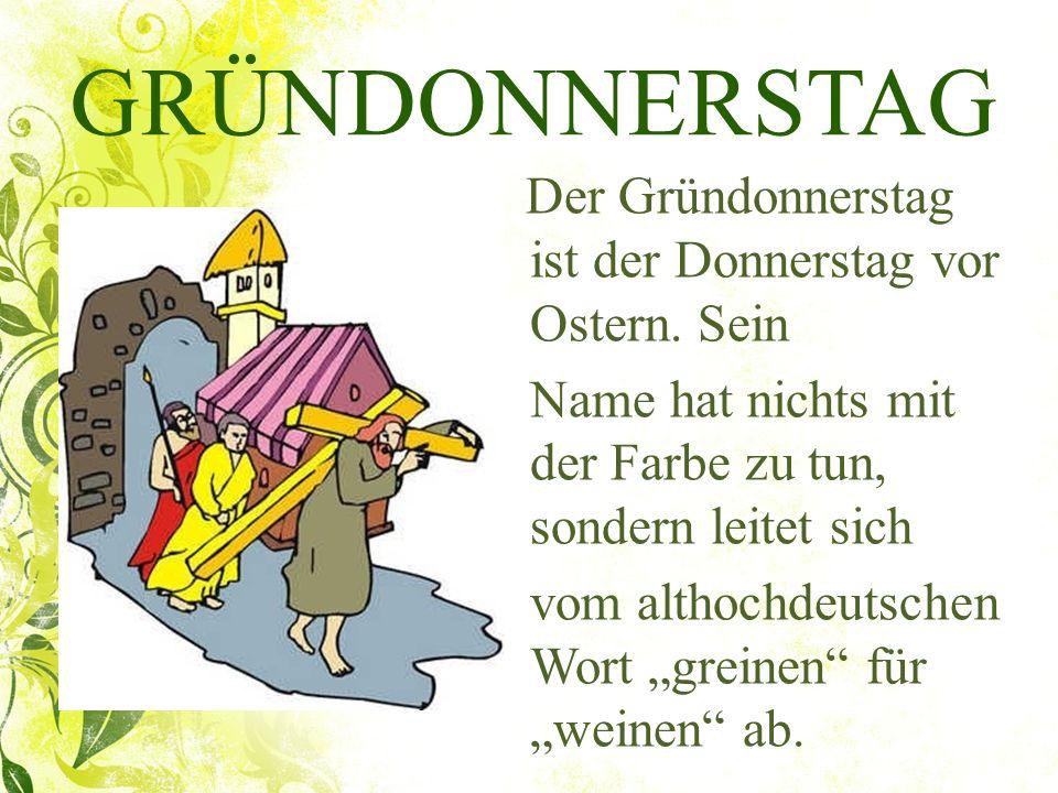 GRÜNDONNERSTAG Der Gründonnerstag ist der Donnerstag vor Ostern. Sein Name hat nichts mit der Farbe zu tun, sondern leitet sich vom althochdeutschen W