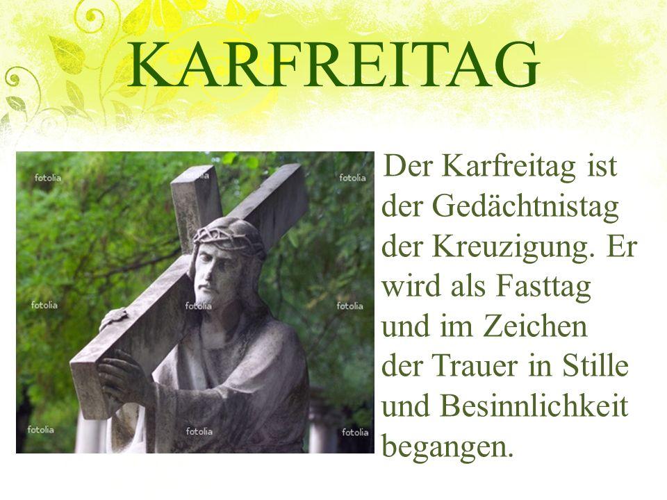 KARFREITAG Der Karfreitag ist der Gedächtnistag der Kreuzigung. Er wird als Fasttag und im Zeichen der Trauer in Stille und Besinnlichkeit begangen.