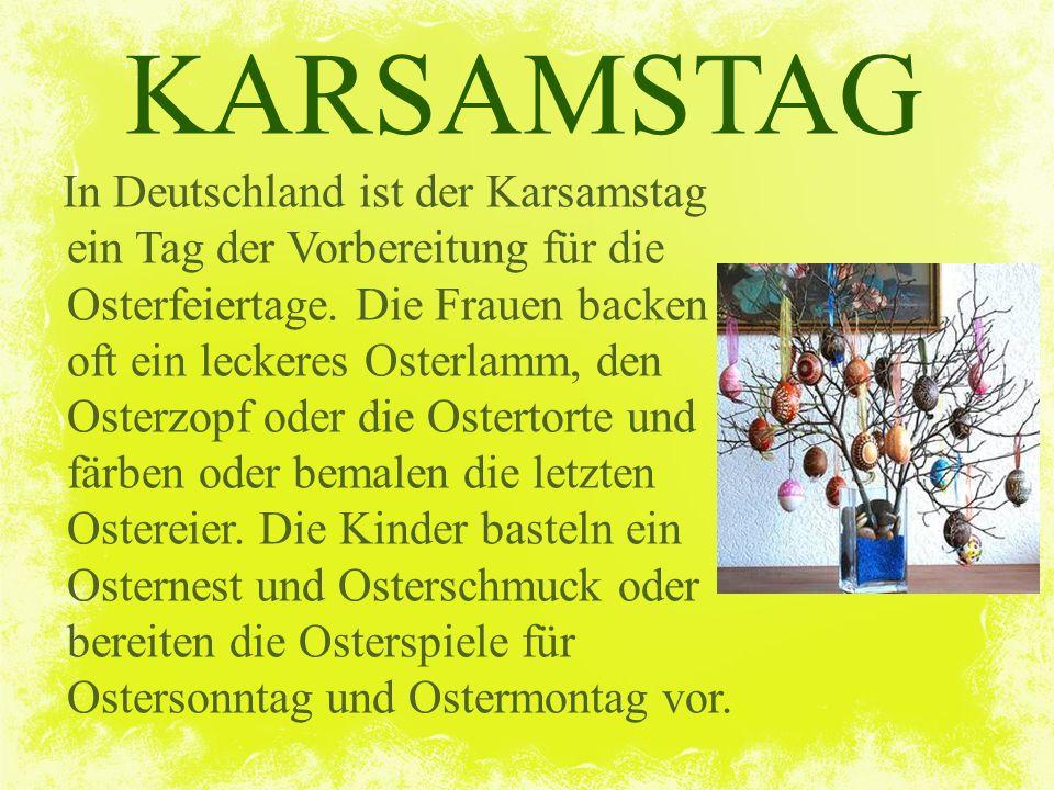 KARSAMSTAG In Deutschland ist der Karsamstag ein Tag der Vorbereitung für die Osterfeiertage. Die Frauen backen oft ein leckeres Osterlamm, den Osterz