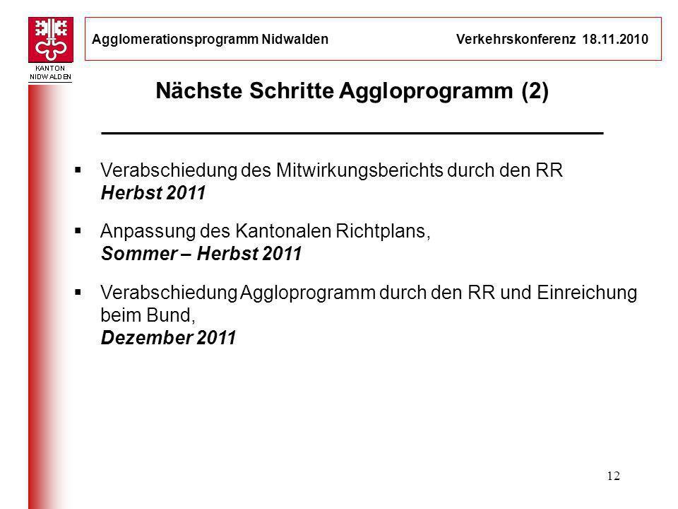 Agglomerationsprogramm Nidwalden Verkehrskonferenz 18.11.2010 12 Verabschiedung des Mitwirkungsberichts durch den RR Herbst 2011 Anpassung des Kantona
